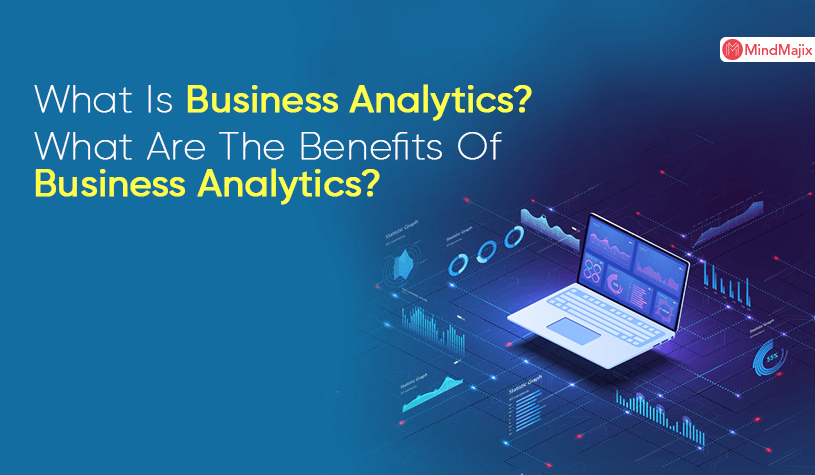 What Is Business Analytics? What Are The Benefits Of Business Analytics?